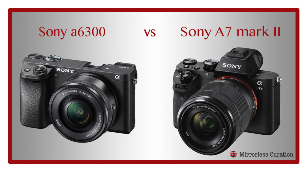 10 Key Differences Between the Sony a6300 and Sony A7 II