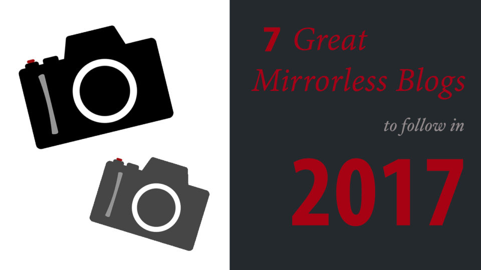 7 Mirrorless Blogs Worth Following in 2017