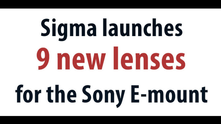 Sigma launches nine full-frame lenses for Sony E-mount cameras
